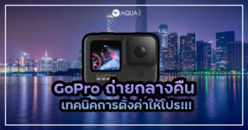 GoPro ถ่ายกลางคืน เทคนิคการตั้งค่าให้โปร!!!