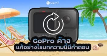 GoPro ค้าง แก้อย่างไร บทความนี้มีคำตอบ?
