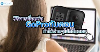 วิธีการเชื่อม ต่อ GoPro กับคอม ทำได้ง่ายๆไม่กี่ขั้นตอน!!!