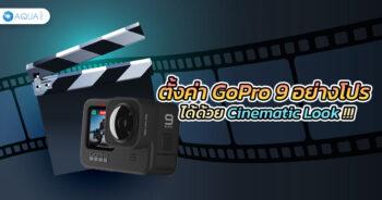 ตั้งค่า GoPro 9 อย่างโปรได้ด้วย Cinematic Look !!!